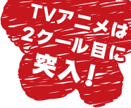TVアニメは2クール目に突入!